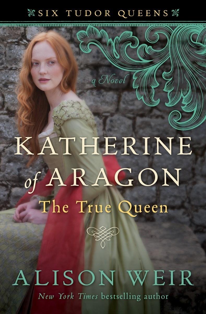 Katherine of Aragon, The True Queen - A Novel (Six Tudor Queens, 1)