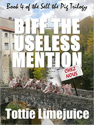 Biff the Useless Mention: Book IV of the Sell the Pig trilogy