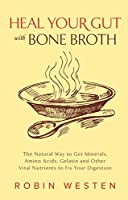 Heal Your Gut with Bone Broth: The Natural Way to get Minerals, Amino Acids, Gelatin and Other Vital Nutrients to Fix Your Digestion