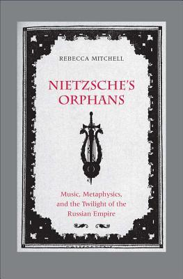 Nietzsche's Orphans Music, Metaphysics, and the Twilight of the Russian Empire