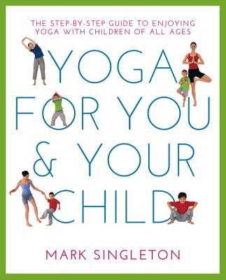Yoga for You and Your Child The Step-by-Step Guide to Enjoying Yoga with Children of All Ages