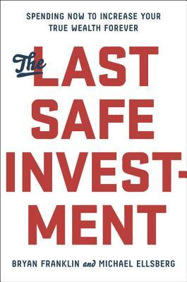 The-Last-Safe-Investment-Spending-Now-to-Increase-Your-True-Wealth-Forever