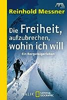 Die Freiheit, aufzubrechen, wohin ich will: Ein Bergsteigerleben
