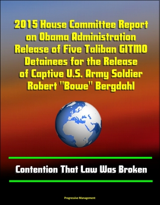 """2015 House Committee Report on Obama Administration Release of Five Taliban GITMO Detainees for the Release of Captive U.S. Army Soldier Robert """"Bowe"""" Bergdahl: Contention That Law Was Broken"""
