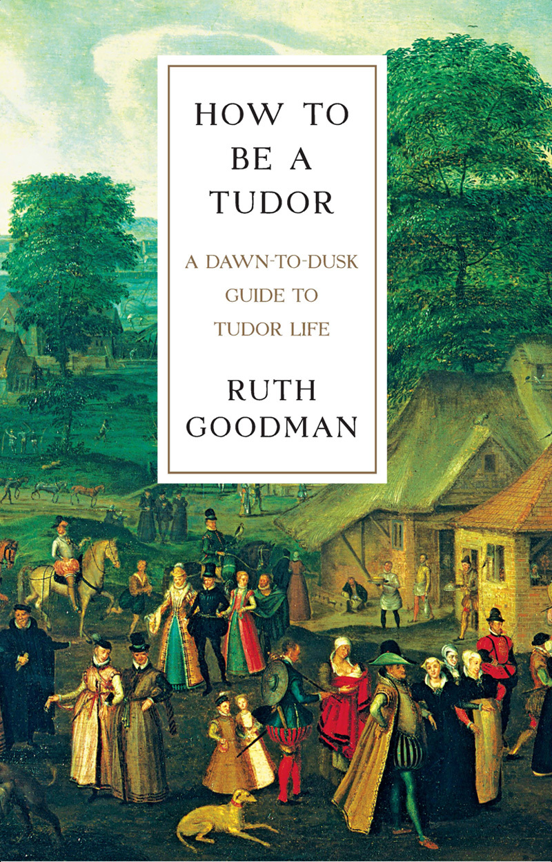Ruth Goodman, How To Be a Tudor  A Dawn-to-Dusk Guide to Tudor Life