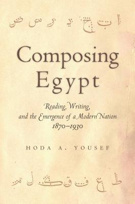 Composing Egypt Reading, Writing, and the Emergence of a Modern Nation, 1870-1930