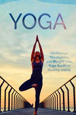 Yoga: Meditation, Mindfulness, and Weight Loss. Yoga Guide to Healthy Living.