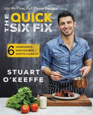 The Quick Six Fix: 100 No-Fuss, Full-Flavor Recipes - Six Ingredients, Six Minutes Prep, Six Minutes Cleanup