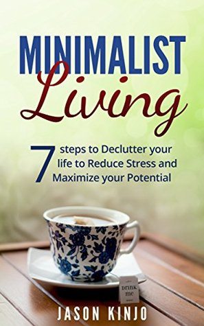 Minimalism: Minimalist Living: Seven Steps to Declutter Your Life to Simplify and Reduce Stress and Maximize Your Potential (Minimalism, Organization,Clutter free, Stress management, Happiness)