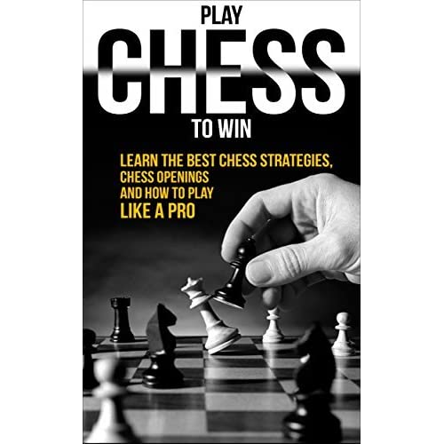 Chess: Play Chess To Win: Learn The Best Chess Strategies