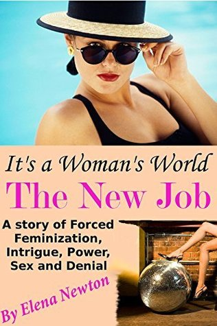 It's A Woman's World - The New Job: A Story of Forced Feminization, Intrigue, Power, Sex and Denial