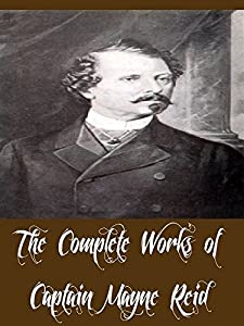 The Complete Works of Captain Mayne Reid (39 Complete Works of Captain Mayne Reid Including Popular Adventure Tales, The Desert Home, The Finger of Fate, ... Flag of Distress, The Free Lances, & More)