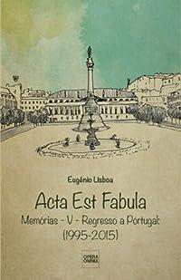 Acta Est Fabula - Memórias V - Regresso a Portugal (1995-2015)