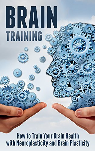 Brain Training How to Train Your Brain Health with Neuroplasticity and BraiPlasticity