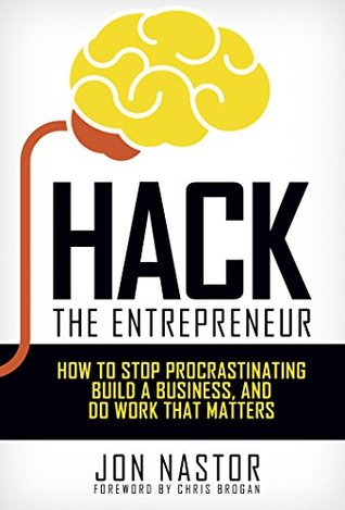 Hack the Entrepreneur: How to Stop Procrastinating, Build a Business, and Do Work That Matters