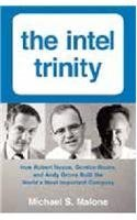 The Intel Trinity: How Robert Noyce, Gordon Moore, And Andy Grove Built The World?s most Important Company