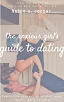 The Anxious Girl's Guide to Dating: How to find romance while also being really, really nervous