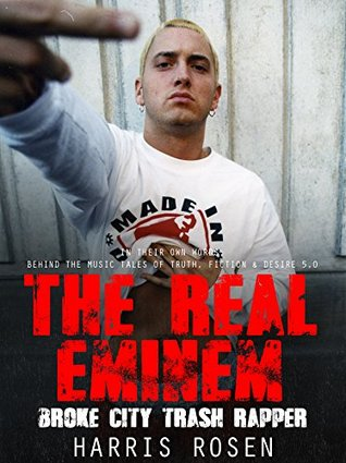 The Real Eminem: Broke City Trash Rapper (In Their Own Words: Behind the Music Tales of Truth, Fiction and desire Book 6)