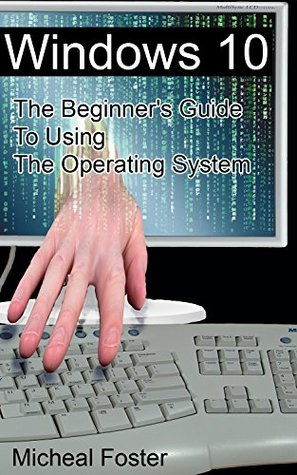 Windows 10: The Beginner's Guide To Using The Operating System: (Windows 10 Guide, Windows 10 Manual, How To Use Windows) (Windows 10 User's Guide, Windows 10 For Dummies)