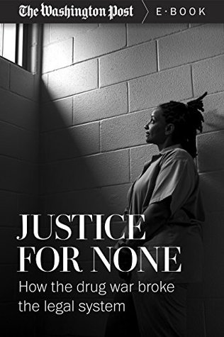 Justice For None: How the Drug War Broke the Legal System (Kindle Single)