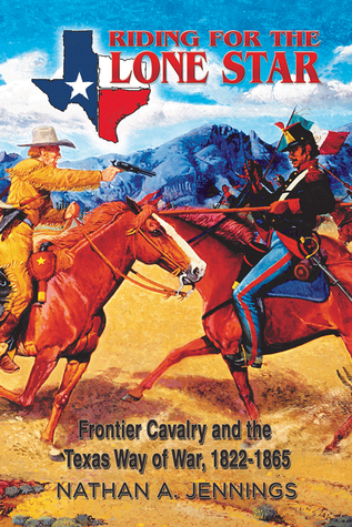 Riding for the Lone Star: Frontier Cavalry and the Texas Way of War, 1822-1865