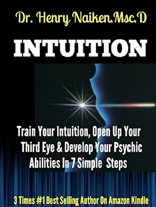Intuition: Train Your Intuition, Open Up Your Third Eye & Develop Your Psychic Abilities in 7 Simple Steps!