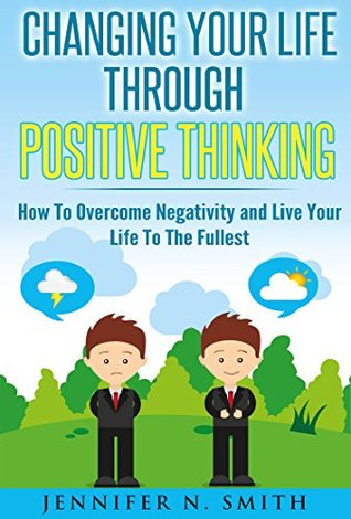 Positive Thinking: Changing Your Life Through Positive Thinking, How To Overcome Negativity and Live Your Life To The Fullest (Self Improvement Book 4)