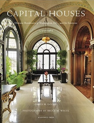 Capital Houses: Historic Residences of Washington DC and Its Environs, 1735-1965