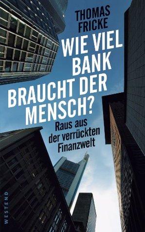 Wie viel Bank braucht der Mensch?: Raus aus der verrückten Finanzwelt Thomas Fricke
