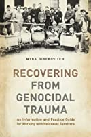 Recovering from Genocidal Trauma: An Information and Practice Guide for Working with Holocaust Survivors