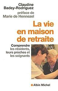 La Vie en maison de retraite : Comprendre les résidents, leurs proches et les soignants