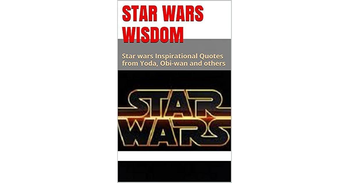 Star Wars Wisdom Star Wars Inspirational Quotes From Yoda Obi Wan
