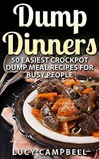 Dump Dinners: 50 Easiest Crockpot Dump Meal Recipes For Busy People (Dump Dinners, Dump Meals, Crock Pot Dump Meals, Crock Pot Meals, Crock Pot Dump Dinners)