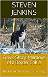 Troy's Story: Memoirs of a Border Collie (The life and times of a rescue dog)