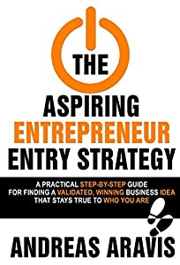 The Aspiring Entrepreneur Entry Strategy: A Practical Step-By-Step Guide for Finding a Validated, Winning Business Idea That Stays True to Who You Are