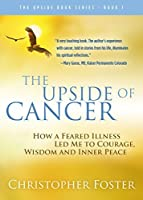 The Upside of Cancer: How a Feared Illness Led Me to Courage, Wisdom and Inner Peace (The Upside Book Series 1)