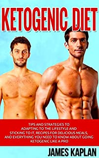 Ketogenic Diet: Tips and Strategies to Adapting to the Lifestyle and Sticking to it, Recipes for Delicious Meals, and Everything You Need to Know About ... Ketogenic Like a Pro (Fat Loss, Execrcise)