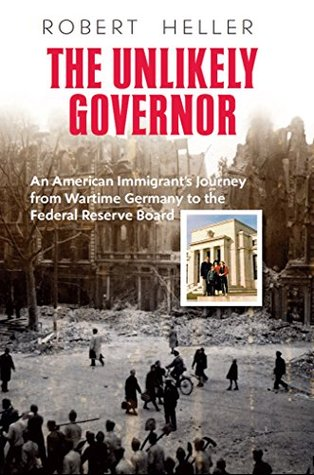 The Unlikely Governor: An American Immigrant's Journey from Wartime Germany to the Federal Reserve Board