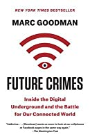 Future Crimes: Everything Is Connected, Everything Is Vulnerable, and What We Can Do About It