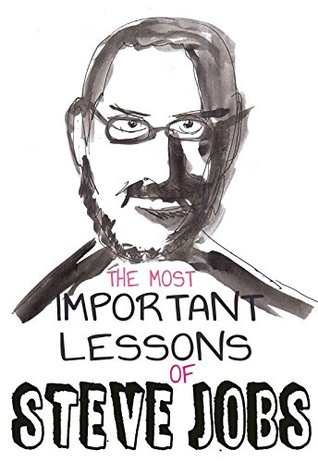 Steve Jobs: 11 The Most Important Life And Business Lessons Of Steve Jobs