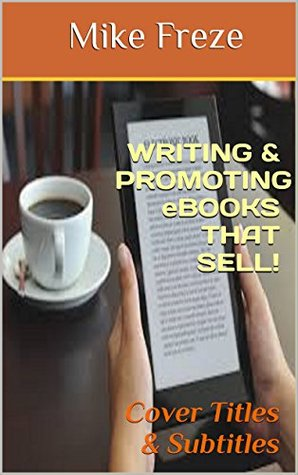 CREATING & WRITING eBOOK COVER TITLES & SUBTITLES THAT SELL!: Tips For Writers On Writing Better Kindle Books (Successful Writing Tips 1)