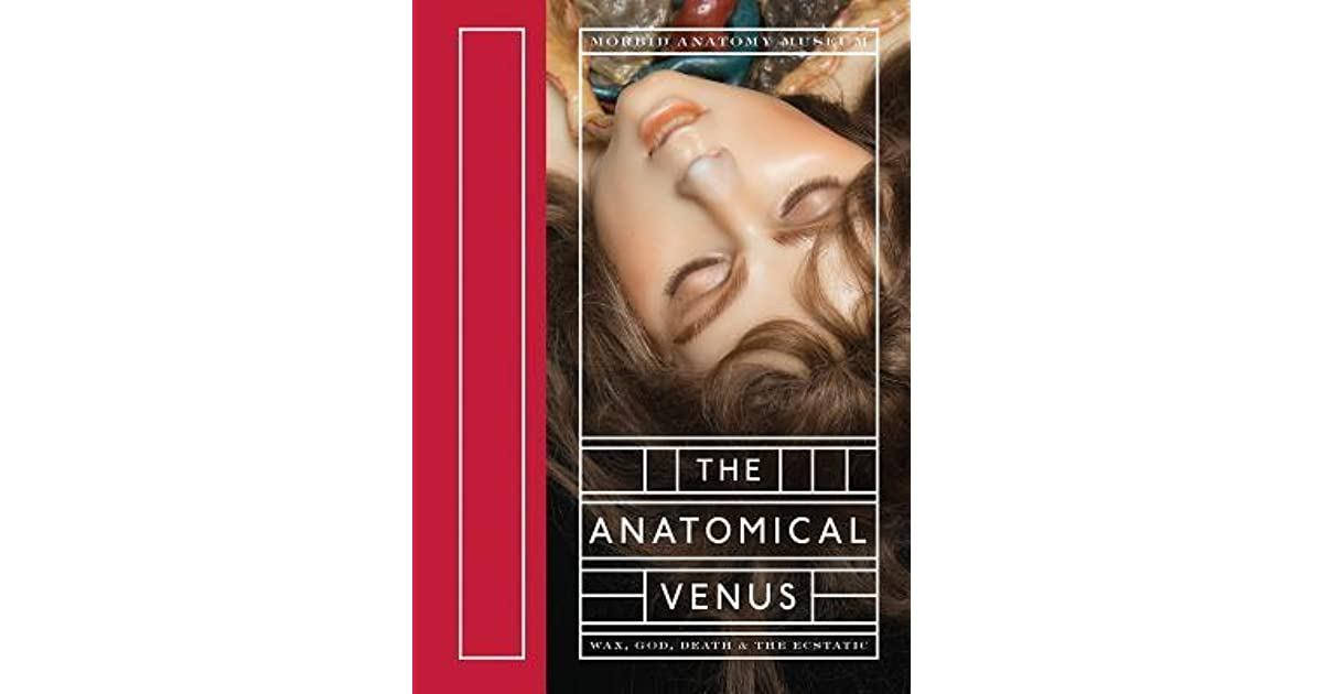 The Anatomical Venus: Wax, God, Death & the Ecstatic by Joanna Ebenstein
