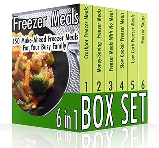 Freezer Meals BOX SET 6 IN 1: 150 Make-Ahead Freezer Meals For Your Busy Family: (Freezer Recipes, 365 Days of Quick & Easy, Make Ahead, Freezer Meals) ... cookbook for two, dump dinners cookbook)