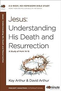 Jesus: Understanding His Death and Resurrection: A Study of Mark 14-16 (40-Minute Bible Studies)