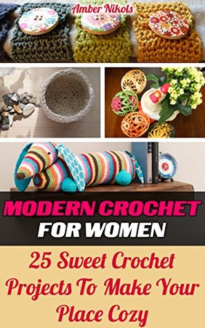 Modern Crochet For Women 25 Sweet Crochet Projects to Make Your Place Cozy: (tunisian crochet, how to crochet, crochet stitches, tunisian crochet, crochet ... babies,crochet for women, modern crochet)