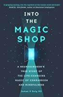 Into The Magic Shop: A Neurosurgeon's True Story Of The Life Changing Magic Of Compassion and Mindfulness