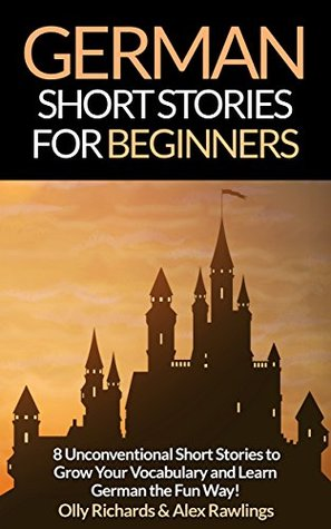 German Short Stories For Beginners: 8 Unconventional Short Stories to Grow Your Vocabulary and Learn German the Fun Way!