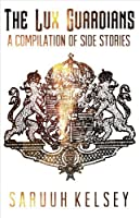 A Compilation of Side Stories: A Lux Guardians prequel collection (The Lux Guardians)