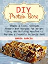 DIY Protein Bars: Simple & Tasty Homemade Protein Bar Recipes for Weight Loss, and Build Muscles to Replace a Properly Balanced Meal (Protein Bars, DIY Protein Bars, protein bars at home)