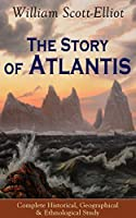 The Story of Atlantis - Complete Historical, Geographical & Ethnological Study: Illustrated by four maps of the world's configuration at different periods